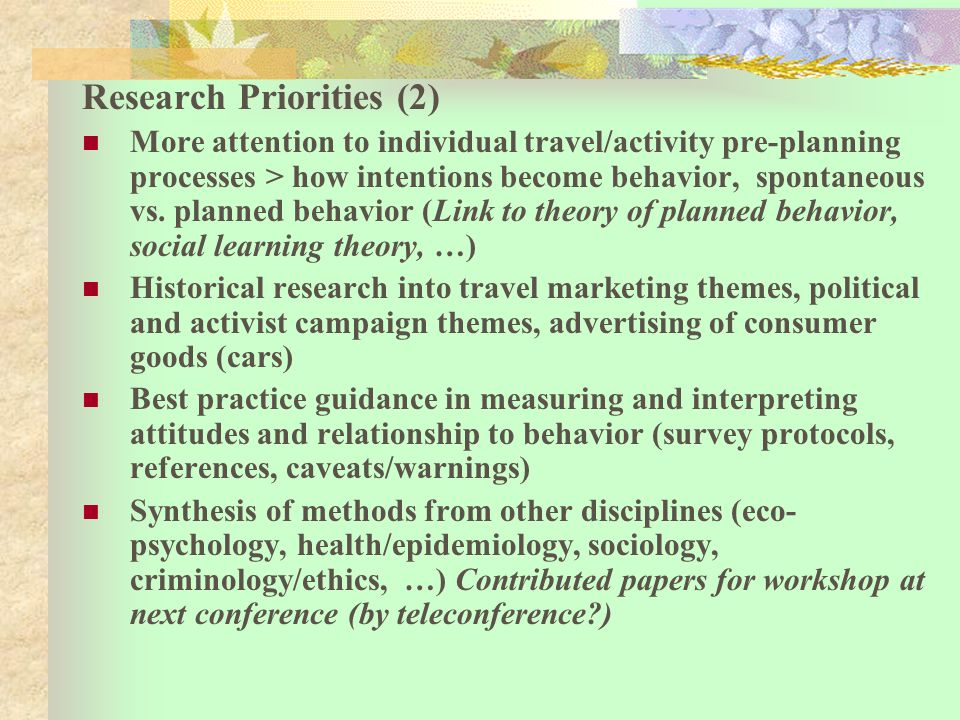 Research Priorities (2) More attention to individual travel/activity pre-planning processes > how intentions become behavior, spontaneous vs.