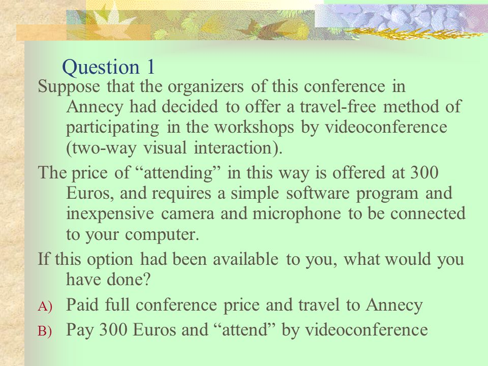 Question 1 Suppose that the organizers of this conference in Annecy had decided to offer a travel-free method of participating in the workshops by videoconference (two-way visual interaction).