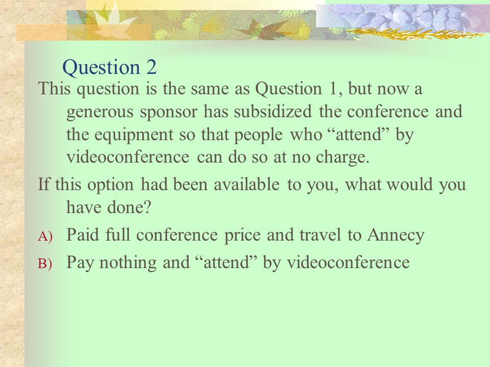 Question 2 This question is the same as Question 1, but now a generous sponsor has subsidized the conference and the equipment so that people who attend by videoconference can do so at no charge.