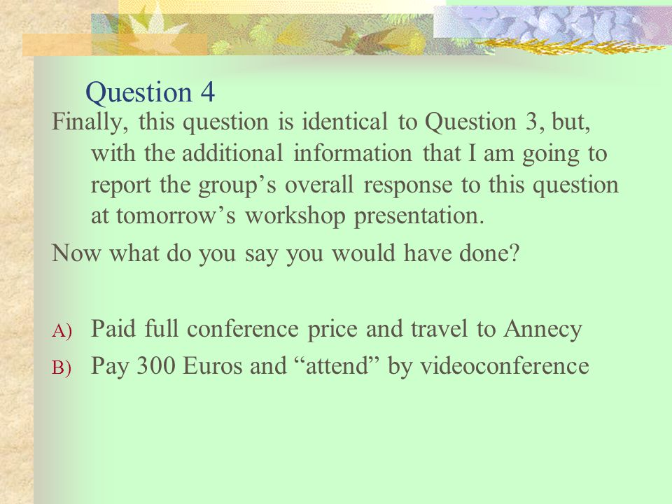 Question 4 Finally, this question is identical to Question 3, but, with the additional information that I am going to report the group's overall response to this question at tomorrow's workshop presentation.