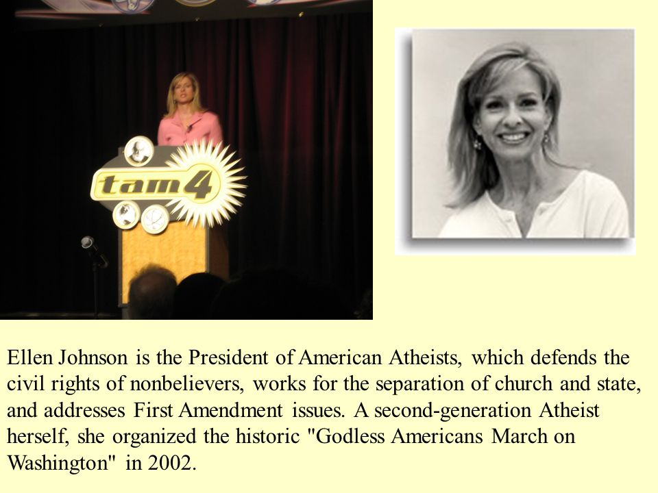 Ellen Johnson is the President of American Atheists, which defends the civil rights of nonbelievers, works for the separation of church and state, and