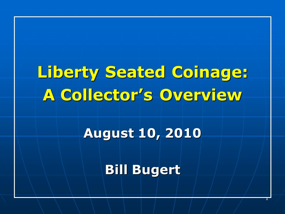 1 Liberty Seated Coinage: A Collector's Overview August 10, 2010 Bill Bugert
