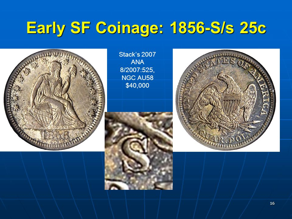16 Early SF Coinage: 1856-S/s 25c Stack's 2007 ANA 8/2007:525, NGC AU58 $40,000
