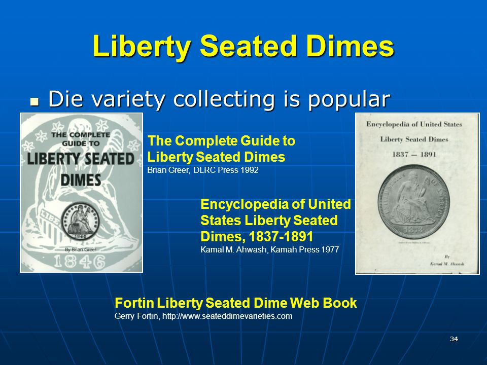 34 Liberty Seated Dimes Die variety collecting is popular Die variety collecting is popular Encyclopedia of United States Liberty Seated Dimes, 1837-1891 Kamal M.