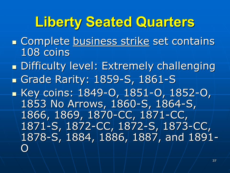 37 Liberty Seated Quarters Complete business strike set contains 108 coins Complete business strike set contains 108 coins Difficulty level: Extremely challenging Difficulty level: Extremely challenging Grade Rarity: 1859-S, 1861-S Grade Rarity: 1859-S, 1861-S Key coins: 1849-O, 1851-O, 1852-O, 1853 No Arrows, 1860-S, 1864-S, 1866, 1869, 1870-CC, 1871-CC, 1871-S, 1872-CC, 1872-S, 1873-CC, 1878-S, 1884, 1886, 1887, and 1891- O Key coins: 1849-O, 1851-O, 1852-O, 1853 No Arrows, 1860-S, 1864-S, 1866, 1869, 1870-CC, 1871-CC, 1871-S, 1872-CC, 1872-S, 1873-CC, 1878-S, 1884, 1886, 1887, and 1891- O
