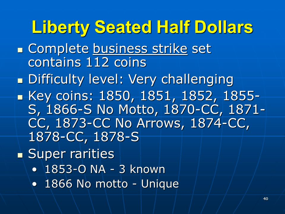 40 Liberty Seated Half Dollars Complete business strike set contains 112 coins Complete business strike set contains 112 coins Difficulty level: Very challenging Difficulty level: Very challenging Key coins: 1850, 1851, 1852, 1855- S, 1866-S No Motto, 1870-CC, 1871- CC, 1873-CC No Arrows, 1874-CC, 1878-CC, 1878-S Key coins: 1850, 1851, 1852, 1855- S, 1866-S No Motto, 1870-CC, 1871- CC, 1873-CC No Arrows, 1874-CC, 1878-CC, 1878-S Super rarities Super rarities 1853-O NA - 3 known 1853-O NA - 3 known 1866 No motto - Unique 1866 No motto - Unique