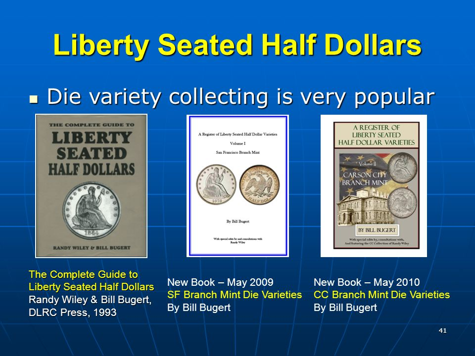 41 Liberty Seated Half Dollars Die variety collecting is very popular Die variety collecting is very popular The Complete Guide to Liberty Seated Half Dollars Randy Wiley & Bill Bugert, DLRC Press, 1993 New Book – May 2009 SF Branch Mint Die Varieties By Bill Bugert New Book – May 2010 CC Branch Mint Die Varieties By Bill Bugert