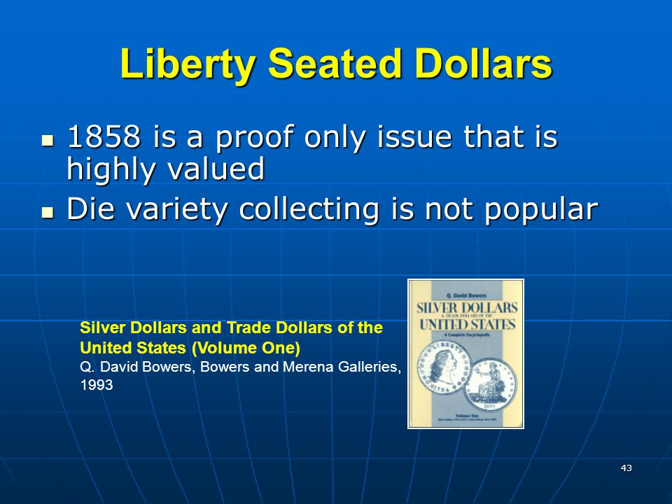 43 Liberty Seated Dollars 1858 is a proof only issue that is highly valued 1858 is a proof only issue that is highly valued Die variety collecting is not popular Die variety collecting is not popular Silver Dollars and Trade Dollars of the United States (Volume One) Q.