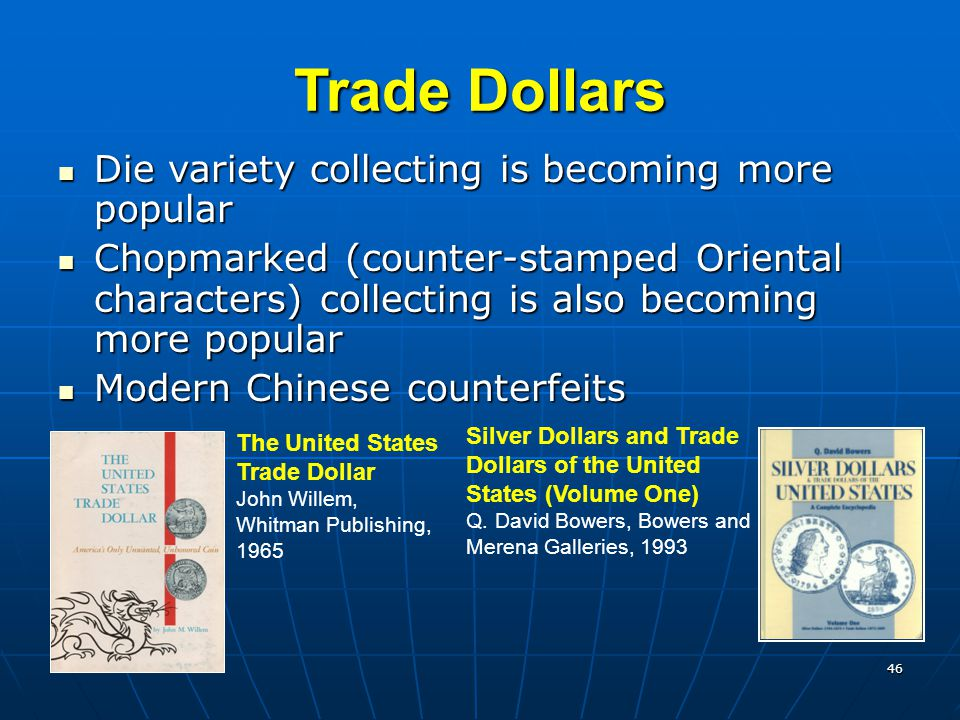 46 Trade Dollars Die variety collecting is becoming more popular Die variety collecting is becoming more popular Chopmarked (counter-stamped Oriental characters) collecting is also becoming more popular Chopmarked (counter-stamped Oriental characters) collecting is also becoming more popular Modern Chinese counterfeits Modern Chinese counterfeits Silver Dollars and Trade Dollars of the United States (Volume One) Q.