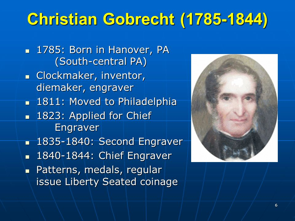 6 Christian Gobrecht (1785-1844) 1785: Born in Hanover, PA (South-central PA) 1785: Born in Hanover, PA (South-central PA) Clockmaker, inventor, diemaker, engraver Clockmaker, inventor, diemaker, engraver 1811: Moved to Philadelphia 1811: Moved to Philadelphia 1823: Applied for Chief Engraver 1823: Applied for Chief Engraver 1835-1840: Second Engraver 1835-1840: Second Engraver 1840-1844: Chief Engraver 1840-1844: Chief Engraver Patterns, medals, regular issue Liberty Seated coinage Patterns, medals, regular issue Liberty Seated coinage