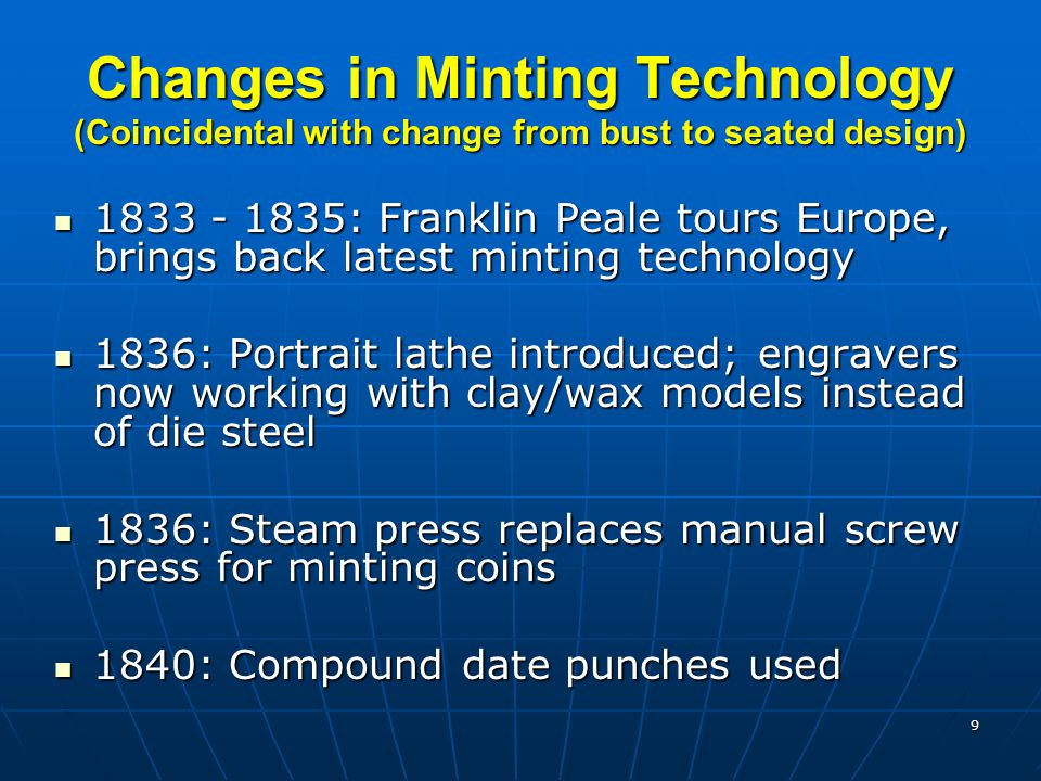 9 Changes in Minting Technology (Coincidental with change from bust to seated design) 1833 - 1835: Franklin Peale tours Europe, brings back latest minting technology 1833 - 1835: Franklin Peale tours Europe, brings back latest minting technology 1836: Portrait lathe introduced; engravers now working with clay/wax models instead of die steel 1836: Portrait lathe introduced; engravers now working with clay/wax models instead of die steel 1836: Steam press replaces manual screw press for minting coins 1836: Steam press replaces manual screw press for minting coins 1840: Compound date punches used 1840: Compound date punches used