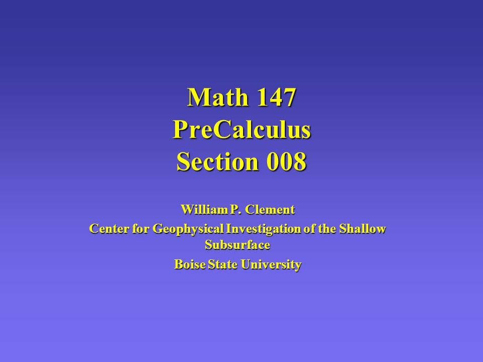 Math 147 PreCalculus Section 008 William P. Clement Center for Geophysical Investigation of the Shallow Subsurface Boise State University