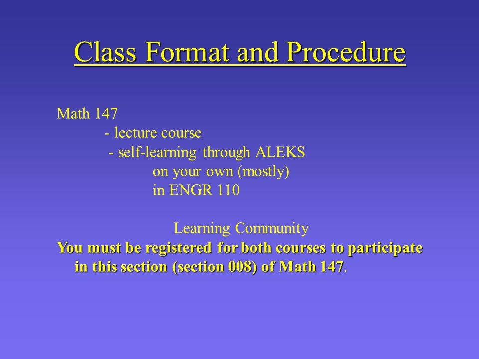 Class Format and Procedure Math 147 - lecture course - self-learning through ALEKS on your own (mostly) in ENGR 110 Learning Community You must be registered for both courses to participate in this section (section 008) of Math 147 You must be registered for both courses to participate in this section (section 008) of Math 147.