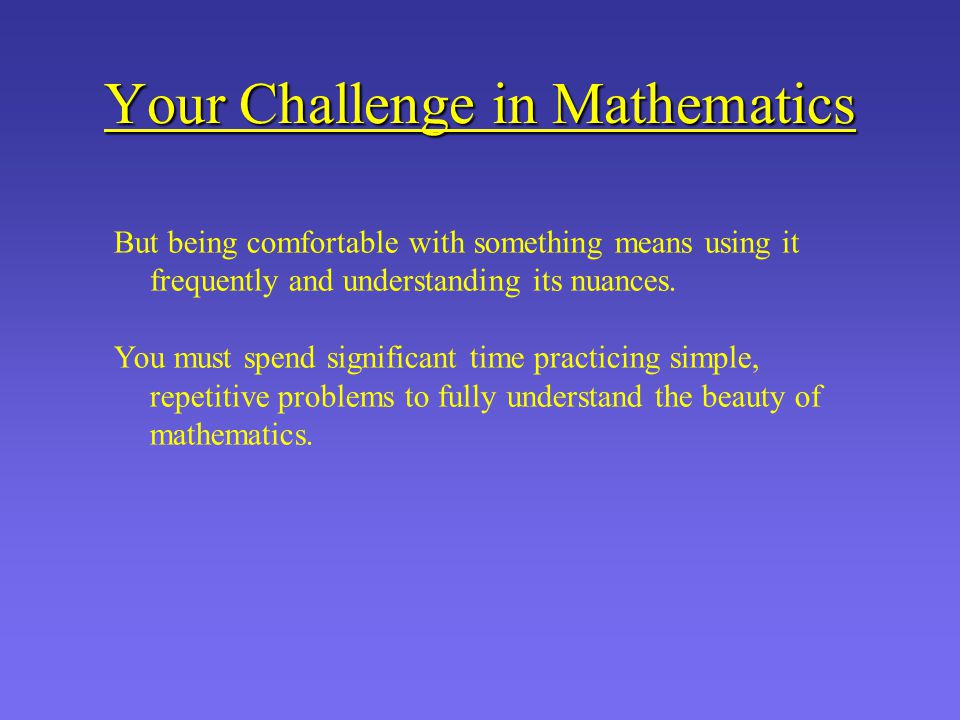 Your Challenge in Mathematics But being comfortable with something means using it frequently and understanding its nuances.
