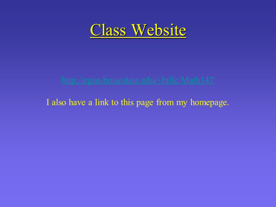 Class Website http://cgiss.boisestate.edu/~billc/Math147 I also have a link to this page from my homepage.