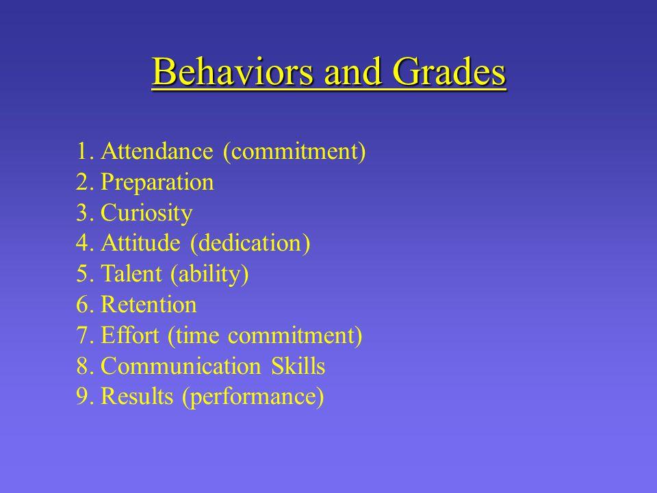 Behaviors and Grades 1.Attendance (commitment) 2.Preparation 3.Curiosity 4.Attitude (dedication) 5.Talent (ability) 6.Retention 7.Effort (time commitment) 8.Communication Skills 9.Results (performance)