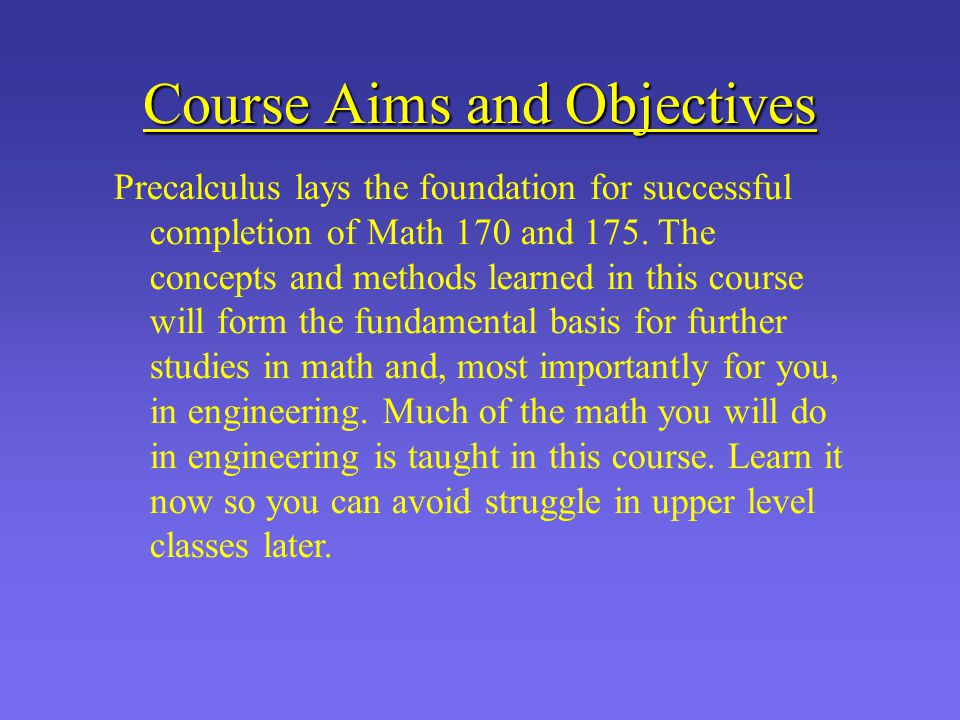 Course Aims and Objectives Precalculus lays the foundation for successful completion of Math 170 and 175. The concepts and methods learned in this cou