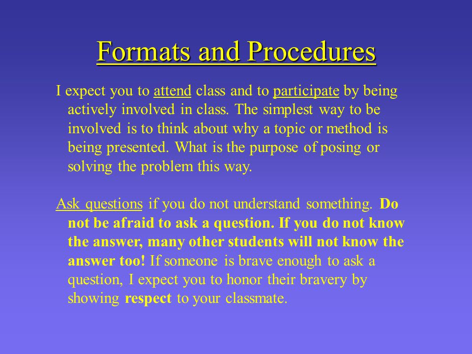 Formats and Procedures I expect you to attend class and to participate by being actively involved in class.
