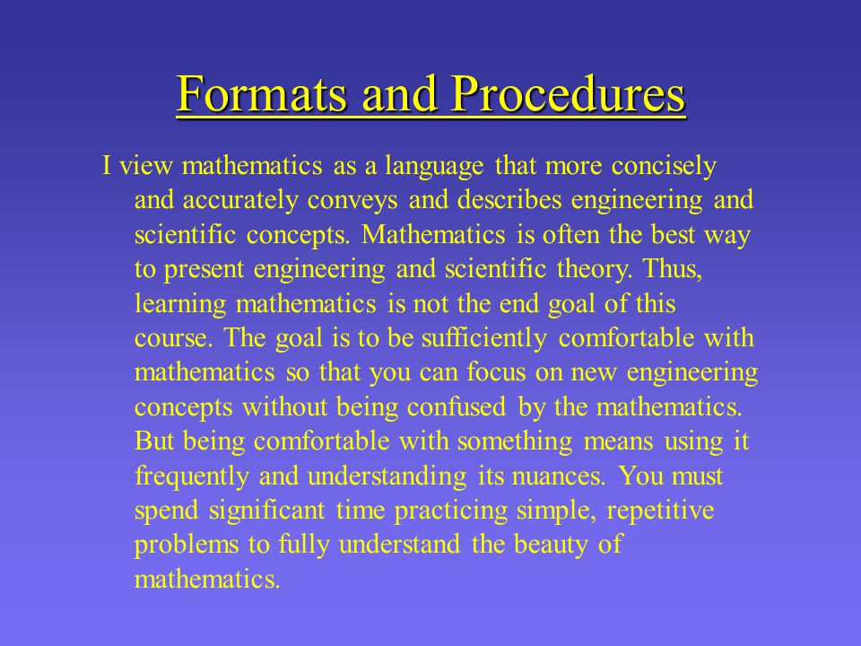 Formats and Procedures I view mathematics as a language that more concisely and accurately conveys and describes engineering and scientific concepts.