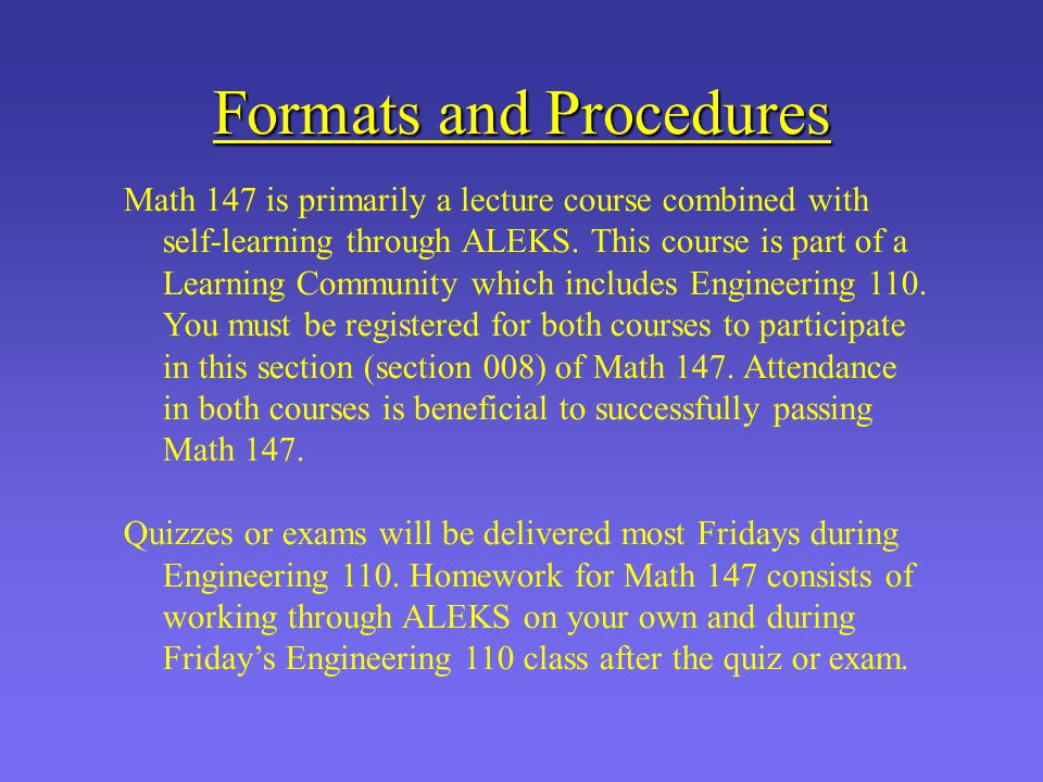 Formats and Procedures Math 147 is primarily a lecture course combined with self-learning through ALEKS. This course is part of a Learning Community w