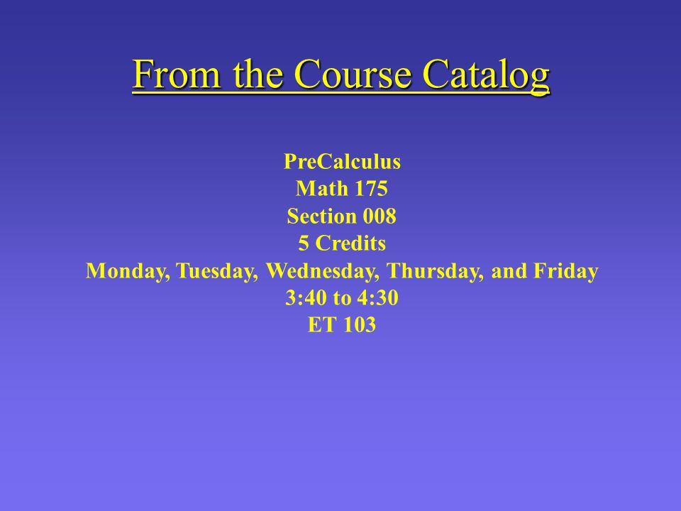 From the Course Catalog PreCalculus Math 175 Section 008 5 Credits Monday, Tuesday, Wednesday, Thursday, and Friday 3:40 to 4:30 ET 103