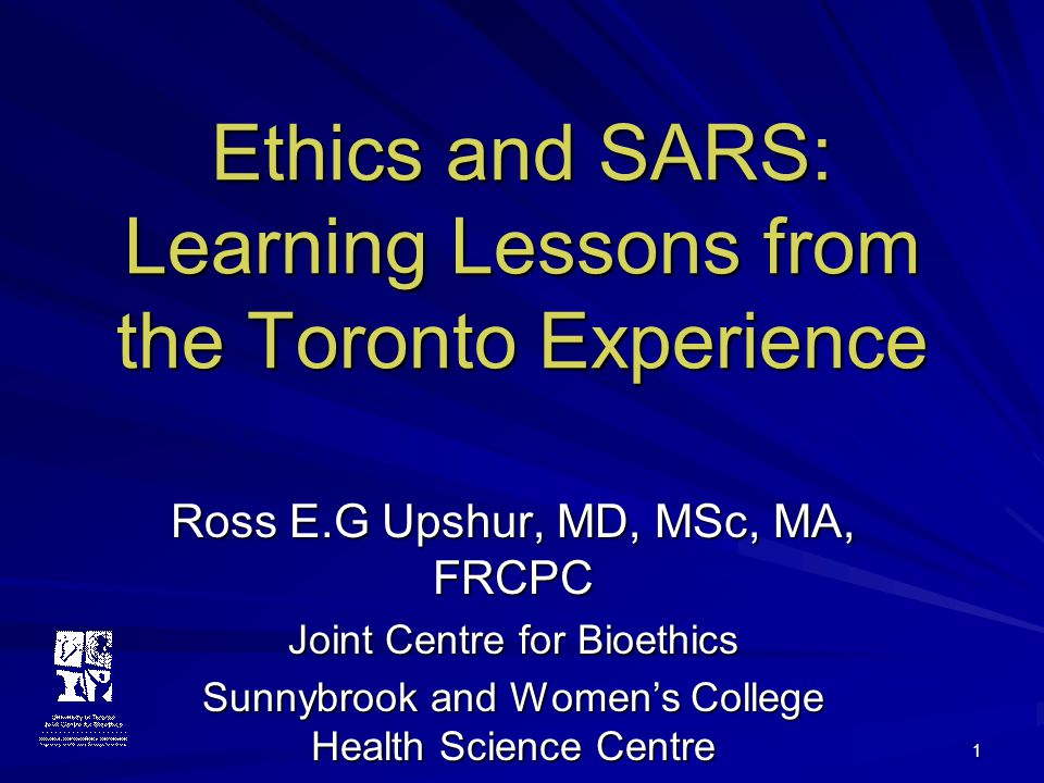 1 Ethics and SARS: Learning Lessons from the Toronto Experience Ross E.G Upshur, MD, MSc, MA, FRCPC Joint Centre for Bioethics Sunnybrook and Women's College Health Science Centre