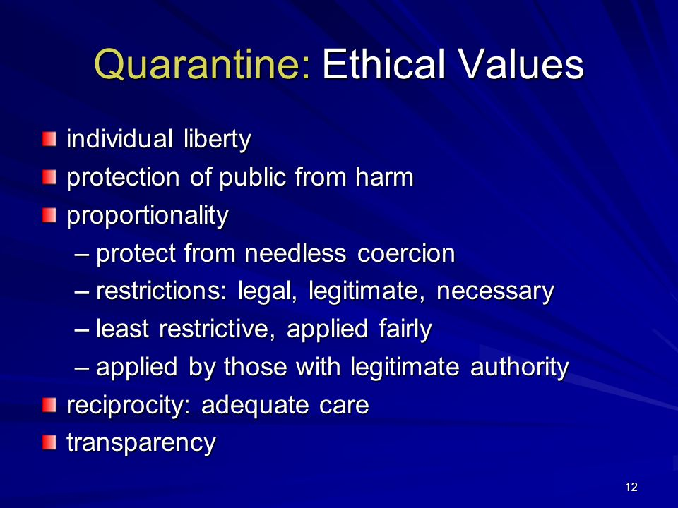 12 Quarantine: Ethical Values individual liberty protection of public from harm proportionality –protect from needless coercion –restrictions: legal, legitimate, necessary –least restrictive, applied fairly –applied by those with legitimate authority reciprocity: adequate care transparency