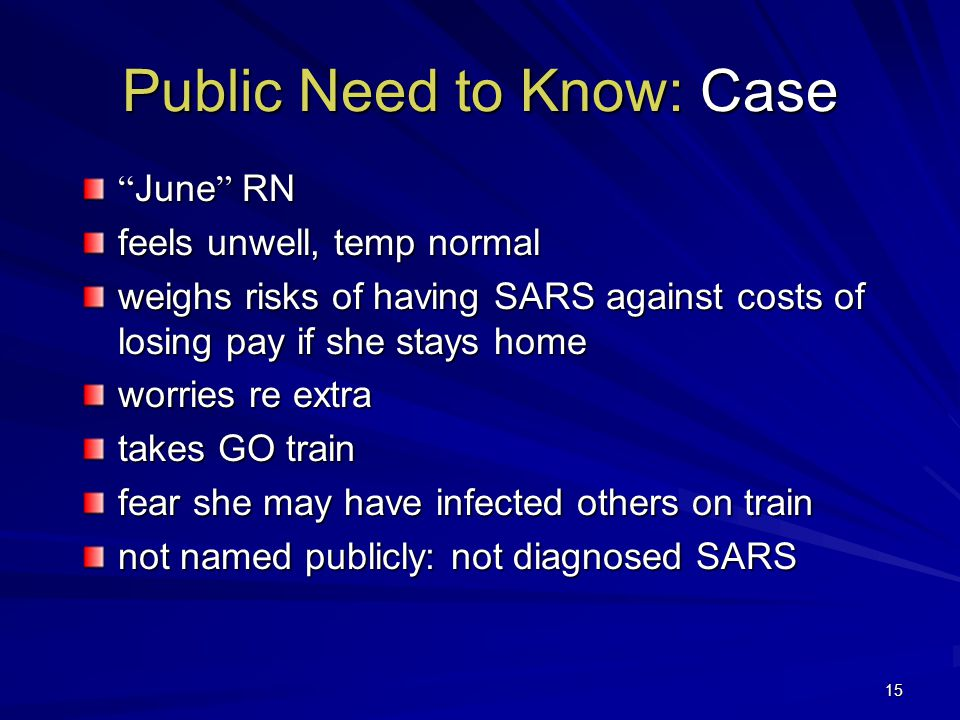 15 June RN feels unwell, temp normal weighs risks of having SARS against costs of losing pay if she stays home worries re extra takes GO train fear she may have infected others on train not named publicly: not diagnosed SARS Public Need to Know: Case