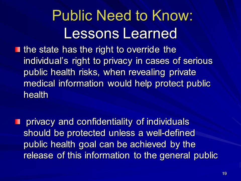 19 Public Need to Know: Lessons Learned Public Need to Know: Lessons Learned the state has the right to override the individual's right to privacy in cases of serious public health risks, when revealing private medical information would help protect public health privacy and confidentiality of individuals should be protected unless a well-defined public health goal can be achieved by the release of this information to the general public privacy and confidentiality of individuals should be protected unless a well-defined public health goal can be achieved by the release of this information to the general public