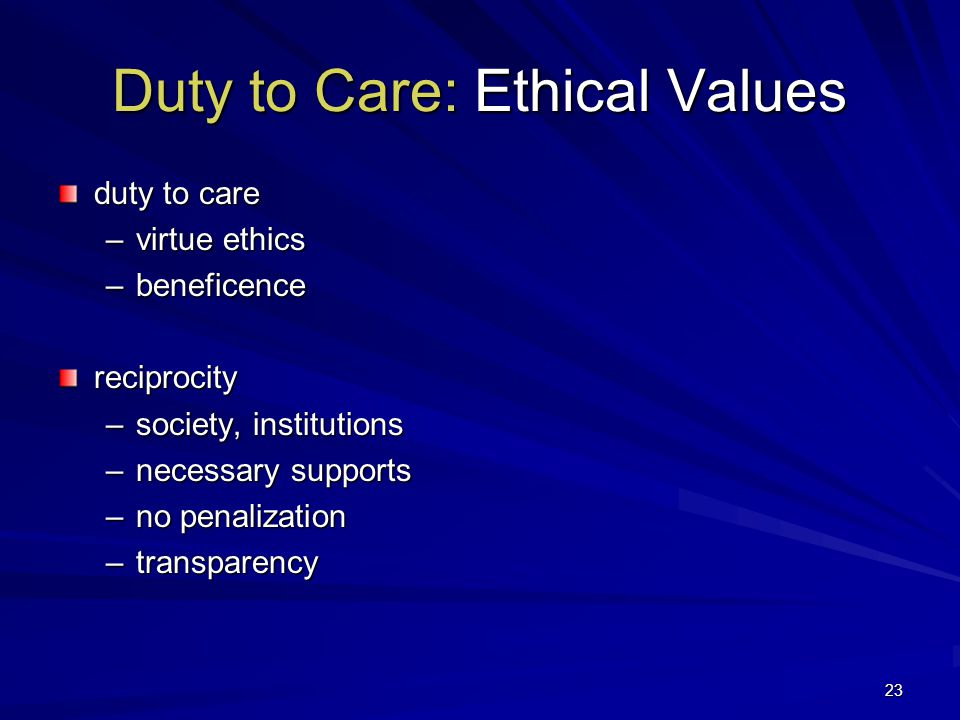 23 Duty to Care: Ethical Values duty to care –virtue ethics –beneficence reciprocity –society, institutions –necessary supports –no penalization –transparency