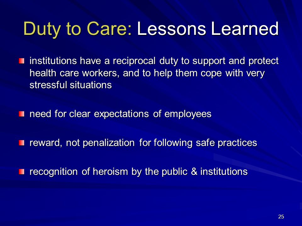 25 Duty to Care: Lessons Learned institutions have a reciprocal duty to support and protect health care workers, and to help them cope with very stressful situations need for clear expectations of employees reward, not penalization for following safe practices recognition of heroism by the public & institutions