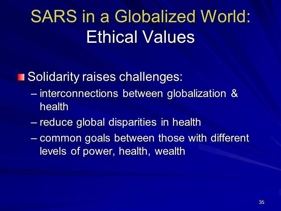 35 SARS in a Globalized World: Ethical Values Solidarity raises challenges: –interconnections between globalization & health –reduce global disparities in health –common goals between those with different levels of power, health, wealth