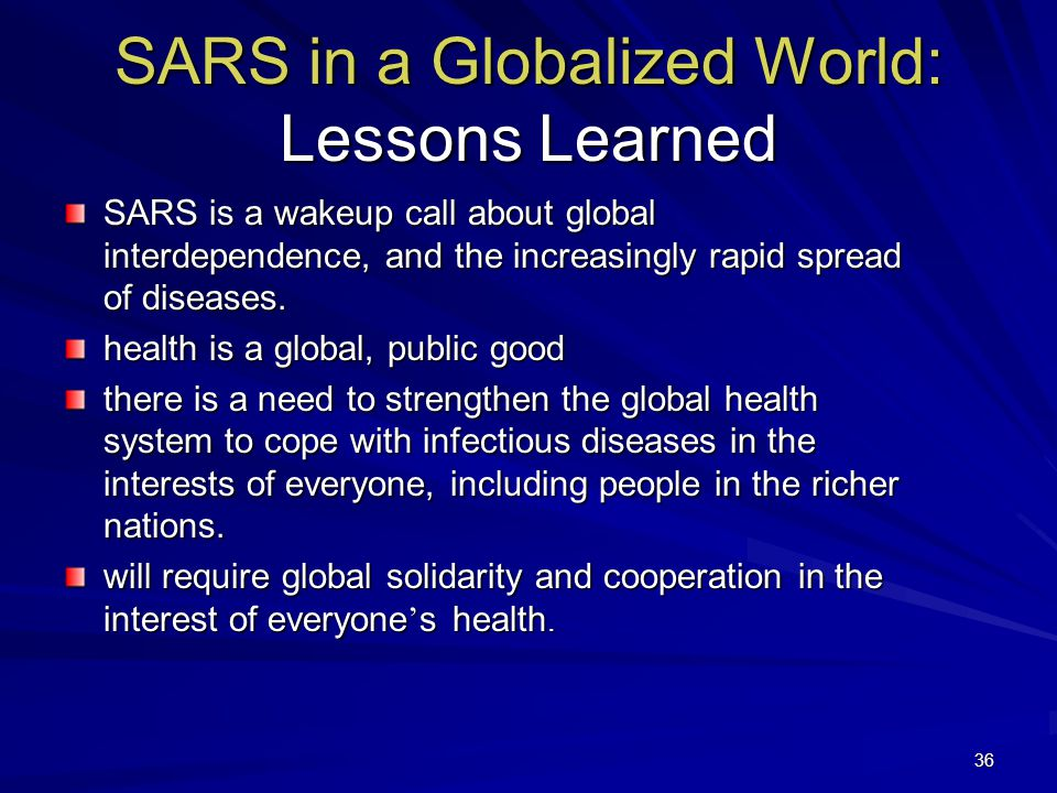 36 SARS in a Globalized World: Lessons Learned SARS is a wakeup call about global interdependence, and the increasingly rapid spread of diseases.