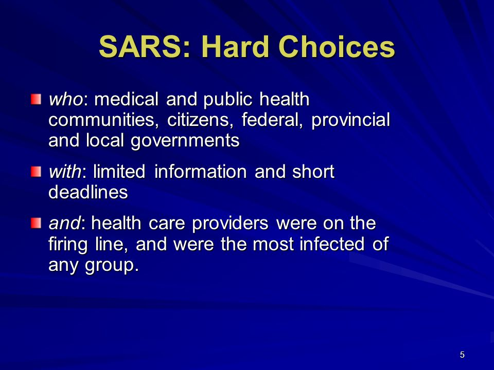5 SARS: Hard Choices who: medical and public health communities, citizens, federal, provincial and local governments with: limited information and short deadlines and: health care providers were on the firing line, and were the most infected of any group.