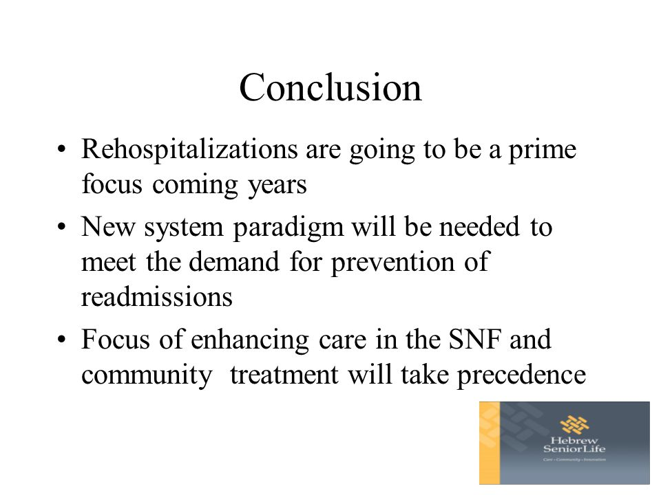 Conclusion Rehospitalizations are going to be a prime focus coming years New system paradigm will be needed to meet the demand for prevention of readmissions Focus of enhancing care in the SNF and community treatment will take precedence