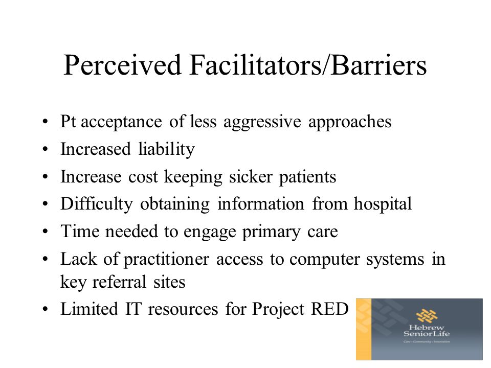 Perceived Facilitators/Barriers Pt acceptance of less aggressive approaches Increased liability Increase cost keeping sicker patients Difficulty obtaining information from hospital Time needed to engage primary care Lack of practitioner access to computer systems in key referral sites Limited IT resources for Project RED