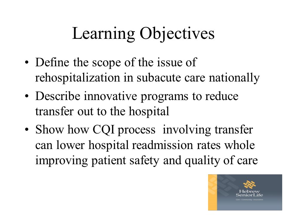 Learning Objectives Define the scope of the issue of rehospitalization in subacute care nationally Describe innovative programs to reduce transfer out to the hospital Show how CQI process involving transfer can lower hospital readmission rates whole improving patient safety and quality of care
