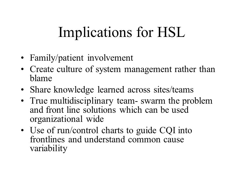Implications for HSL Family/patient involvement Create culture of system management rather than blame Share knowledge learned across sites/teams True multidisciplinary team- swarm the problem and front line solutions which can be used organizational wide Use of run/control charts to guide CQI into frontlines and understand common cause variability