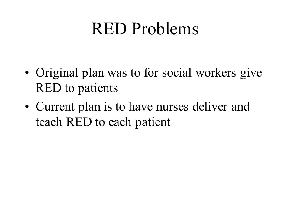 RED Problems Original plan was to for social workers give RED to patients Current plan is to have nurses deliver and teach RED to each patient