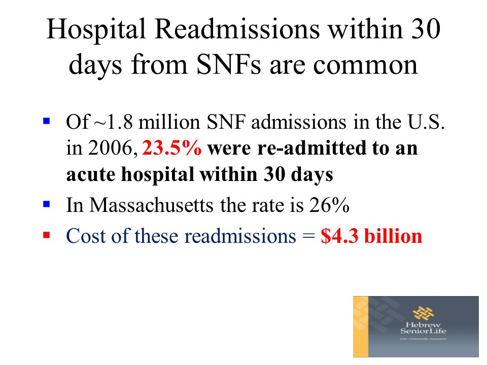 Hospital Readmissions within 30 days from SNFs are common  Of ~1.8 million SNF admissions in the U.S.