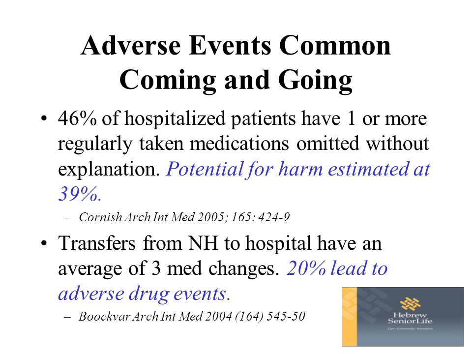 Adverse Events Common Coming and Going 46% of hospitalized patients have 1 or more regularly taken medications omitted without explanation.