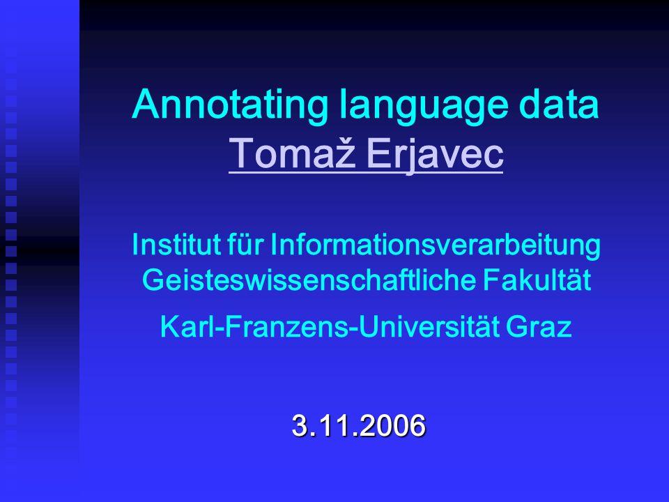 Annotating language data Tomaž Erjavec Institut für Informationsverarbeitung Geisteswissenschaftliche Fakultät Karl-Franzens-Universität Graz Tomaž Erjavec 3.11.2006