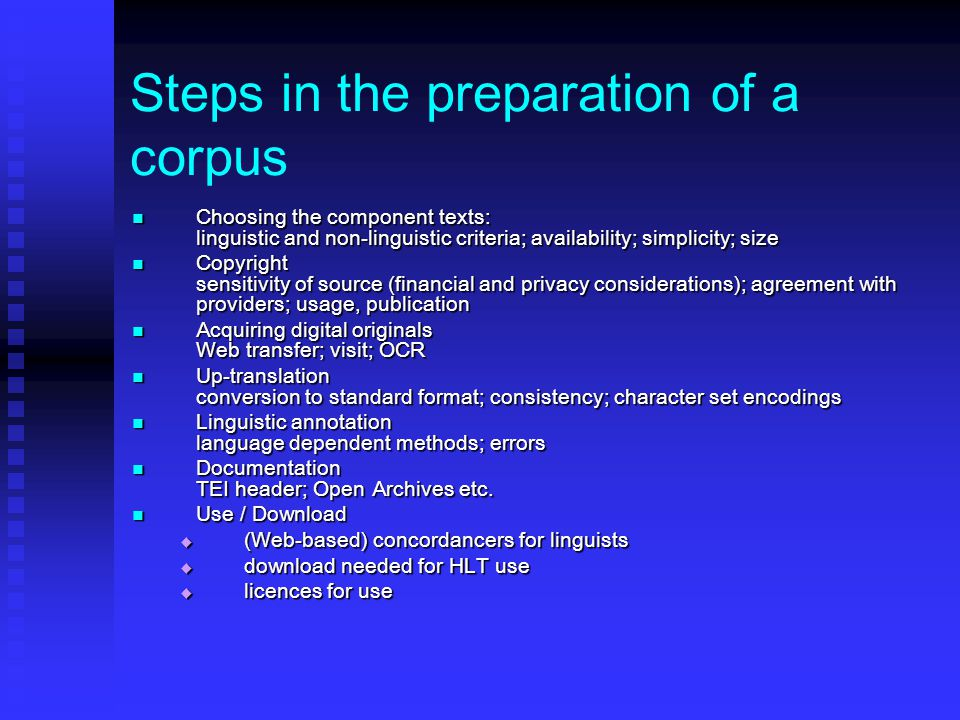 Steps in the preparation of a corpus Choosing the component texts: linguistic and non-linguistic criteria; availability; simplicity; size Choosing the