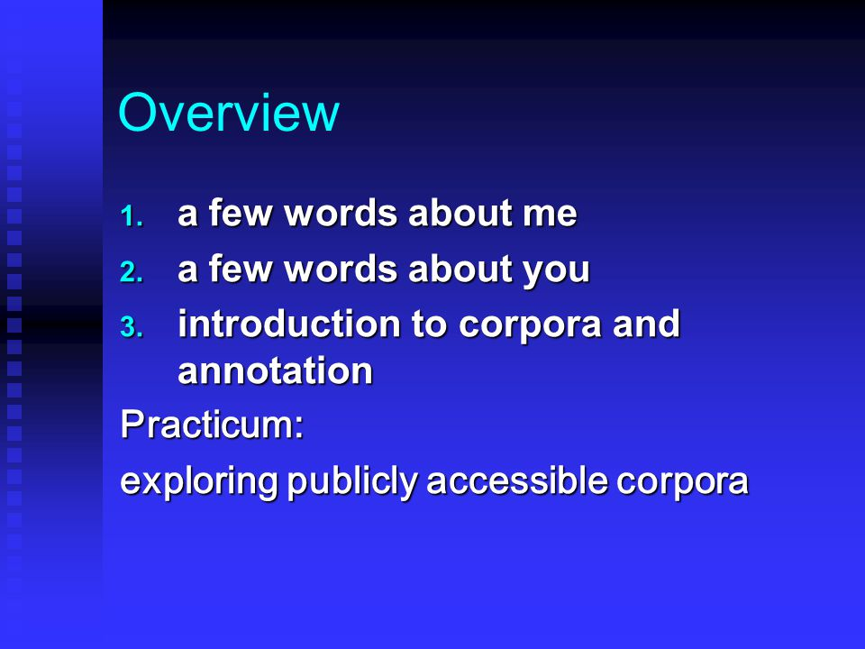 Overview 1. a few words about me 2. a few words about you 3. introduction to corpora and annotation Practicum: exploring publicly accessible corpora