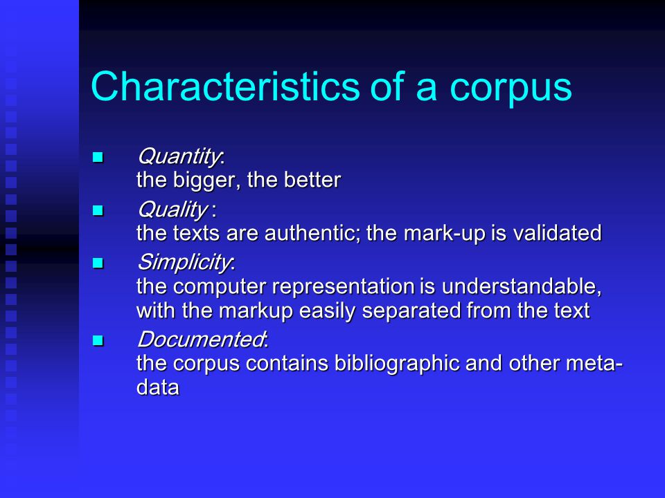 Characteristics of a corpus Quantity: the bigger, the better Quantity: the bigger, the better Quality : the texts are authentic; the mark-up is validated Quality : the texts are authentic; the mark-up is validated Simplicity: the computer representation is understandable, with the markup easily separated from the text Simplicity: the computer representation is understandable, with the markup easily separated from the text Documented: the corpus contains bibliographic and other meta- data Documented: the corpus contains bibliographic and other meta- data
