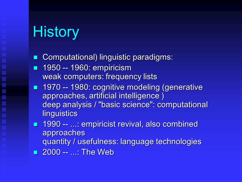 History Computational) linguistic paradigms: Computational) linguistic paradigms: 1950 -- 1960: empiricism weak computers: frequency lists 1950 -- 1960: empiricism weak computers: frequency lists 1970 -- 1980: cognitive modeling (generative approaches, artificial intelligence ) deep analysis / basic science : computational linguistics 1970 -- 1980: cognitive modeling (generative approaches, artificial intelligence ) deep analysis / basic science : computational linguistics 1990 --...: empiricist revival, also combined approaches quantity / usefulness: language technologies 1990 --...: empiricist revival, also combined approaches quantity / usefulness: language technologies 2000 --...: The Web 2000 --...: The Web
