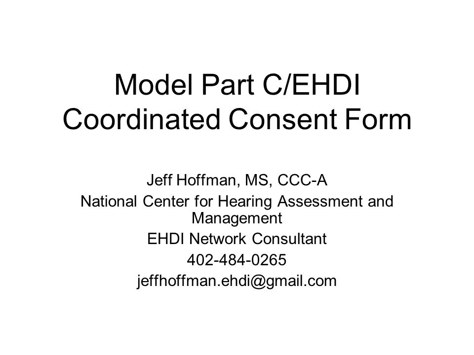 Model Part C/EHDI Coordinated Consent Form Jeff Hoffman, MS, CCC-A National Center for Hearing Assessment and Management EHDI Network Consultant 402-484-0265 jeffhoffman.ehdi@gmail.com