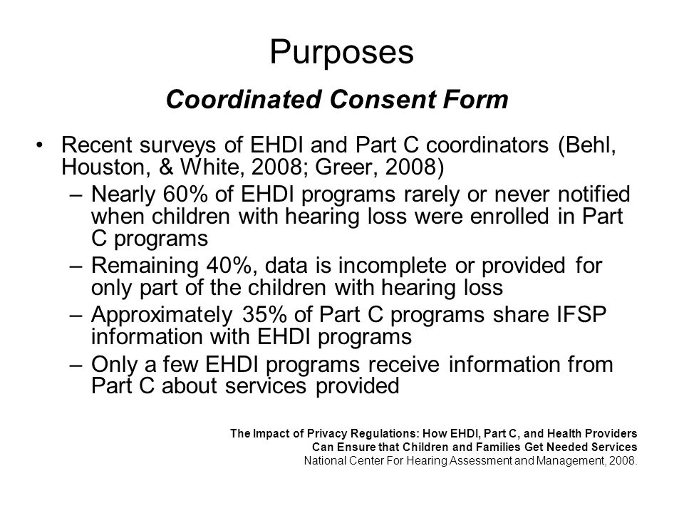 Purposes Coordinated Consent Form Recent surveys of EHDI and Part C coordinators (Behl, Houston, & White, 2008; Greer, 2008) –Nearly 60% of EHDI progr