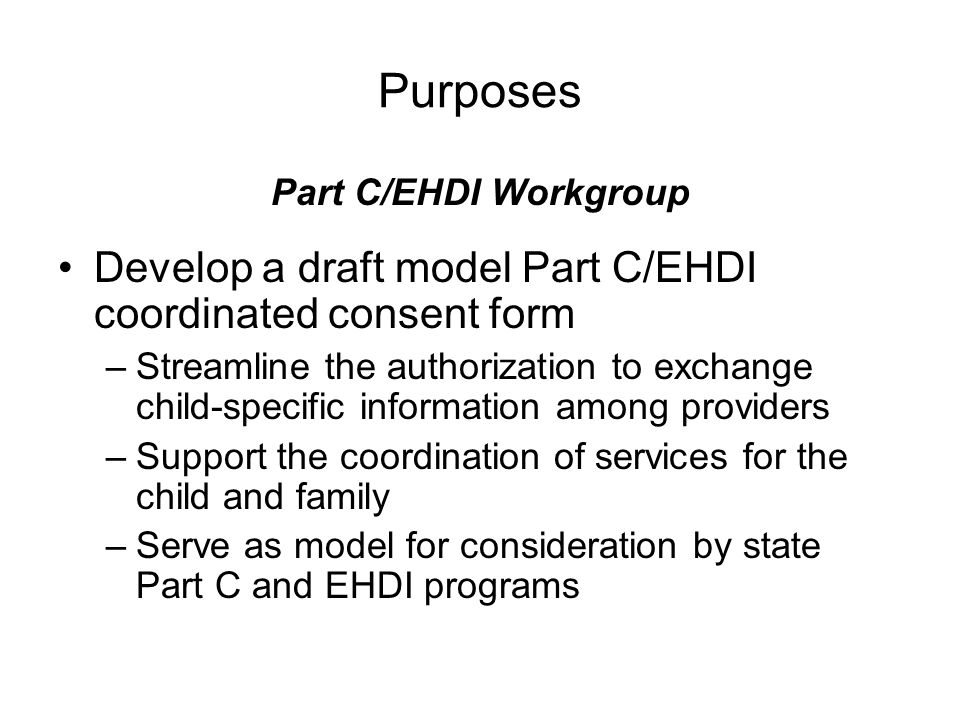 Purposes Part C/EHDI Workgroup Develop a draft model Part C/EHDI coordinated consent form –Streamline the authorization to exchange child-specific information among providers –Support the coordination of services for the child and family –Serve as model for consideration by state Part C and EHDI programs