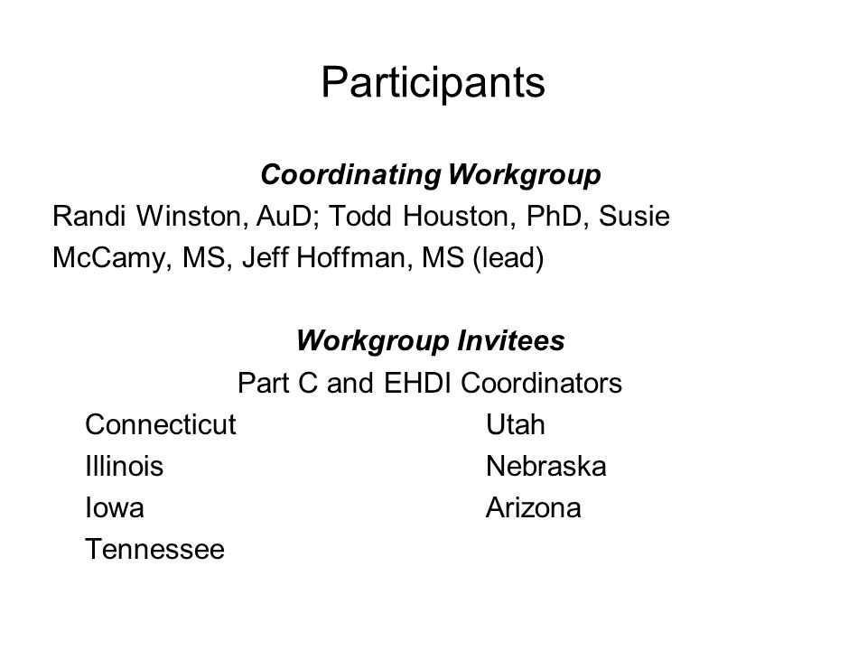 Participants Coordinating Workgroup Randi Winston, AuD; Todd Houston, PhD, Susie McCamy, MS, Jeff Hoffman, MS (lead) Workgroup Invitees Part C and EHD